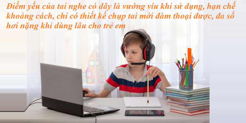 Điểm yếu của tai nghe có dây là vướng víu khi sử dụng, hạn chế khoảng cách, chỉ có thiết kế chụp tai mới đàm thoại được, đa số hơi nặng khi dùng lâu cho trẻ em
