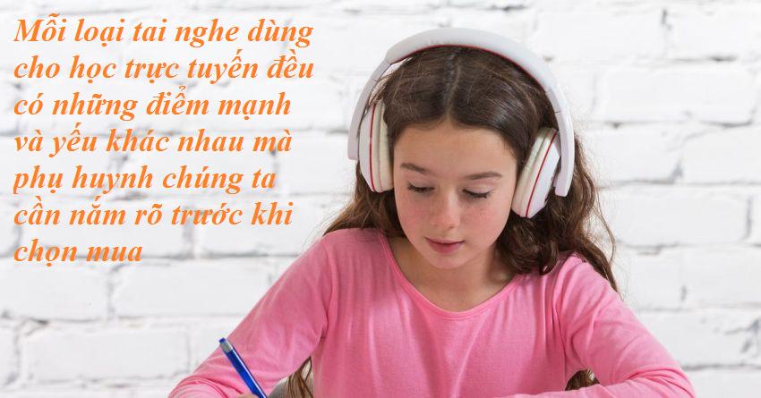 Mỗi loại tai nghe dùng cho học trực tuyến đều có những điểm mạnh và yếu khác nhau mà phụ huynh chúng ta cần nắm rõ trước khi chọn mua